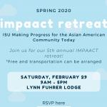 Spring 2020 Impaact Retreat, ISU Making Progress for the Asian American Community Today. Join us for our 5th annual IMPAACT retreat. Free and transportation can be arranged. Saturday, February 29. 9AM to 5PM. Lynn Fuhrer Lodge.