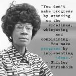 "Photo of Shirley Chishold (text) ""You don't make progress by standing on the sidelines, whimpering and complaining.  You make progress by implementing ideas."" - Shirley Chisholm"