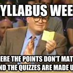 "Syllabus week meme ""Syllabus week where the points don't matter and the quizzes are made up"""